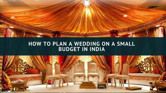 Best 6 Tips to Plan a Wedding on a Small Budget in India